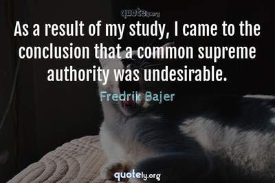 Photo Quote of As a result of my study, I came to the conclusion that a common supreme authority was undesirable.