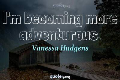 Photo Quote of I'm becoming more adventurous.