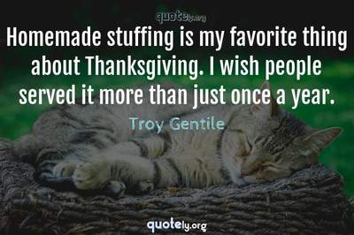 Photo Quote of Homemade stuffing is my favorite thing about Thanksgiving. I wish people served it more than just once a year.