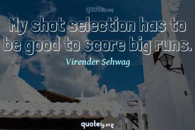 Photo Quote of My shot selection has to be good to score big runs.