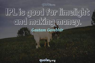 Photo Quote of IPL is good for limelight and making money.