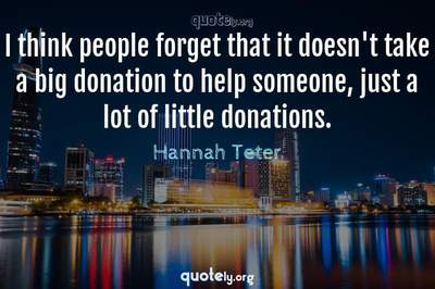 Photo Quote of I think people forget that it doesn't take a big donation to help someone, just a lot of little donations.