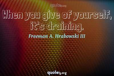 Photo Quote of When you give of yourself, it's draining.