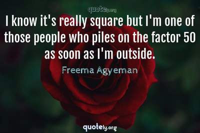 Photo Quote of I know it's really square but I'm one of those people who piles on the factor 50 as soon as I'm outside.