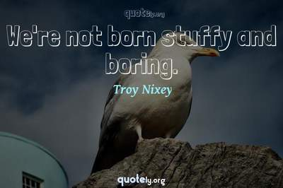 Photo Quote of We're not born stuffy and boring.