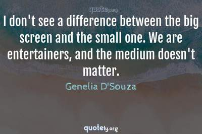 Photo Quote of I don't see a difference between the big screen and the small one. We are entertainers, and the medium doesn't matter.