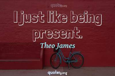 Photo Quote of I just like being present.