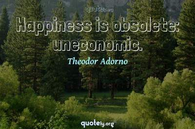Photo Quote of Happiness is obsolete: uneconomic.
