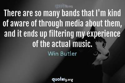Photo Quote of There are so many bands that I'm kind of aware of through media about them, and it ends up filtering my experience of the actual music.
