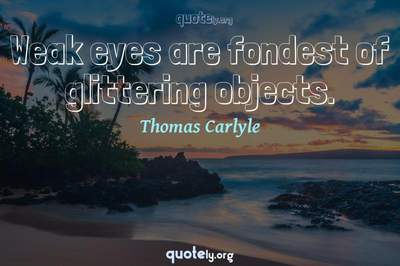 Photo Quote of Weak eyes are fondest of glittering objects.