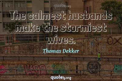 Photo Quote of The calmest husbands make the stormiest wives.
