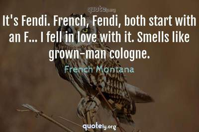 Photo Quote of It's Fendi. French, Fendi, both start with an F... I fell in love with it. Smells like grown-man cologne.
