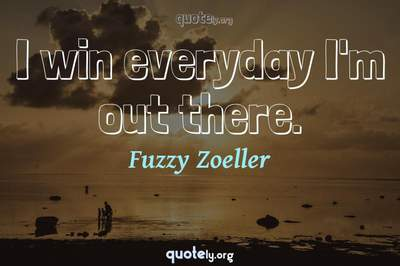Photo Quote of I win everyday I'm out there.