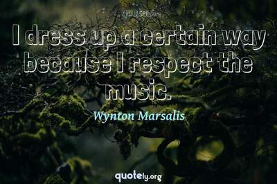 Photo Quote of I dress up a certain way because I respect the music.