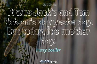 Photo Quote of It was Jack's and Tom Watson's day yesterday. But today, it's another day.