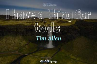 Photo Quote of I have a thing for tools.