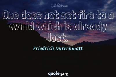 Photo Quote of One does not set fire to a world which is already lost.