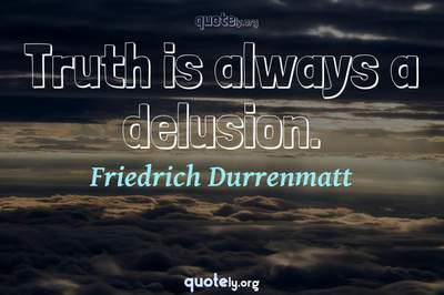 Photo Quote of Truth is always a delusion.