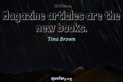 Photo Quote of Magazine articles are the new books.