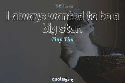Photo Quote of I always wanted to be a big star.