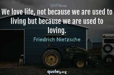 Photo Quote of We love life, not because we are used to living but because we are used to loving.