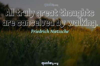 Photo Quote of All truly great thoughts are conceived by walking.