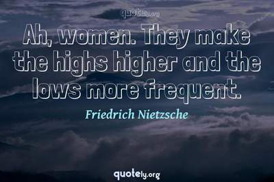 Photo Quote of Ah, women. They make the highs higher and the lows more frequent.