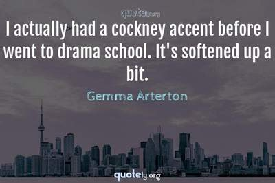 Photo Quote of I actually had a cockney accent before I went to drama school. It's softened up a bit.