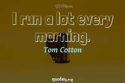 Photo Quote of I run a lot every morning.