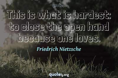 Photo Quote of This is what is hardest: to close the open hand because one loves.