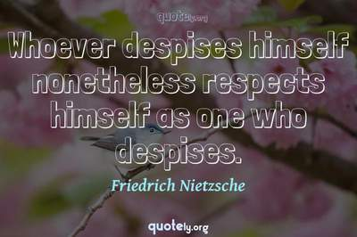 Photo Quote of Whoever despises himself nonetheless respects himself as one who despises.