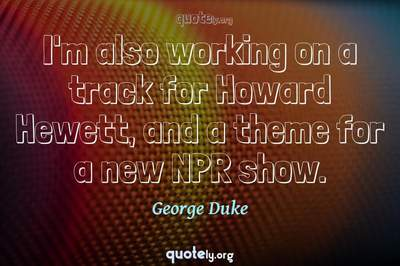Photo Quote of I'm also working on a track for Howard Hewett, and a theme for a new NPR show.