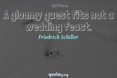 Photo Quote of A gloomy guest fits not a wedding feast.