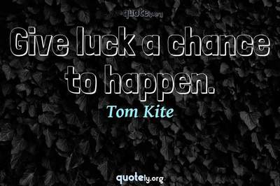 Photo Quote of Give luck a chance to happen.