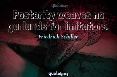 Photo Quote of Posterity weaves no garlands for imitators.