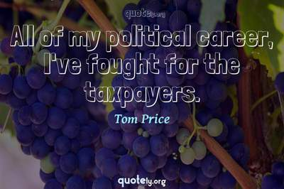 Photo Quote of All of my political career, I've fought for the taxpayers.