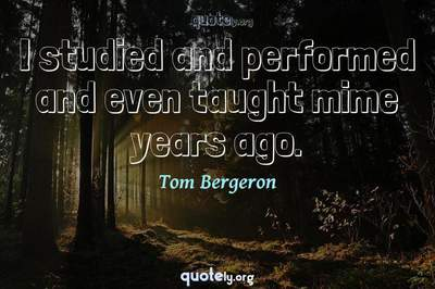 Photo Quote of I studied and performed and even taught mime years ago.