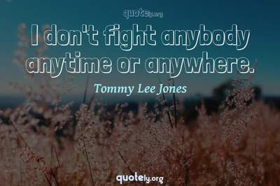Photo Quote of I don't fight anybody anytime or anywhere.