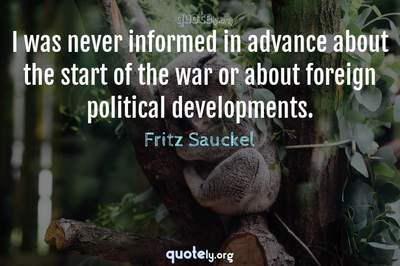 Photo Quote of I was never informed in advance about the start of the war or about foreign political developments.