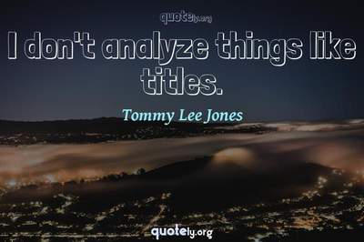Photo Quote of I don't analyze things like titles.