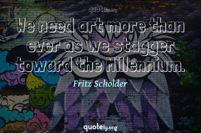 Photo Quote of We need art more than ever as we stagger toward the Millennium.