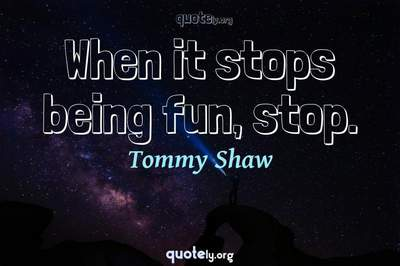 Photo Quote of When it stops being fun, stop.