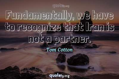 Photo Quote of Fundamentally, we have to recognize that Iran is not a partner.