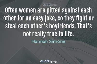 Photo Quote of Often women are pitted against each other for an easy joke, so they fight or steal each other's boyfriends. That's not really true to life.