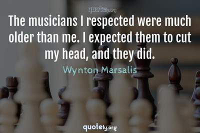 Photo Quote of The musicians I respected were much older than me. I expected them to cut my head, and they did.
