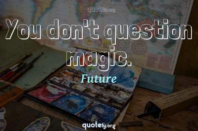 Photo Quote of You don't question magic.
