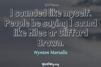 Photo Quote of I sounded like myself. People be saying I sound like Miles or Clifford Brown.