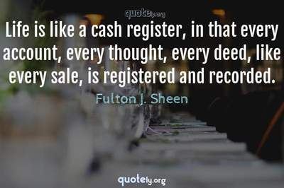 Photo Quote of Life is like a cash register, in that every account, every thought, every deed, like every sale, is registered and recorded.