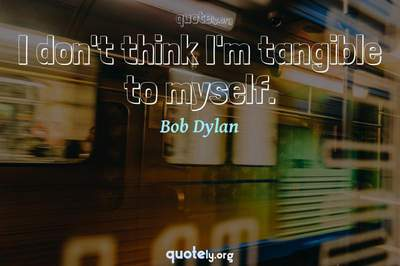 Photo Quote of I don't think I'm tangible to myself.