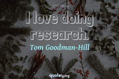 Photo Quote of I love doing research.